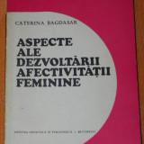 Carte Psihologie - CATERINA BAGDASAR - ASPECTE ALE DEZVOLTARII AFECTIVITATII FEMININE, STUDIU PSIHOPEDAGOGIC