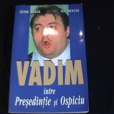 VADIM- INTRE PRESEDINTE SI OSPICIU-SEVER MESCA - ILIE NEACSU- - Biografie
