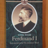 FERDINAND I - INTEMEIETORUL ROMANIEI MARI de EUGEN WOLBE 2008 - Istorie