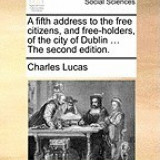 A Fifth Address to the Free Citizens, and Free-Holders, of the City of Dublin ... the Second Edition.