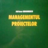 MANAGEMENTUL PROIECTELOR - ADRIANA GRIGORESCU (2007) - Carte Management